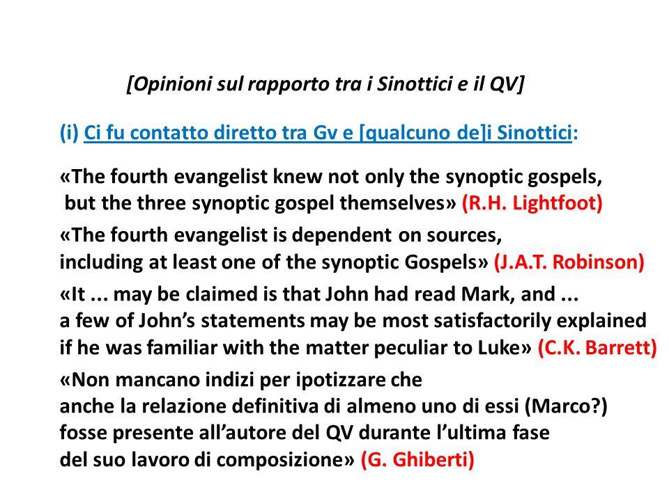[Opinioni sul rapporto tra i Sinottici e il QV] (i) Ci fu contatto diretto tra Gv e [qualcuno de]i Sinottici: «The fourth evangelist knew not only the synoptic gospels, but the three synoptic gospel themselves» (R.H.